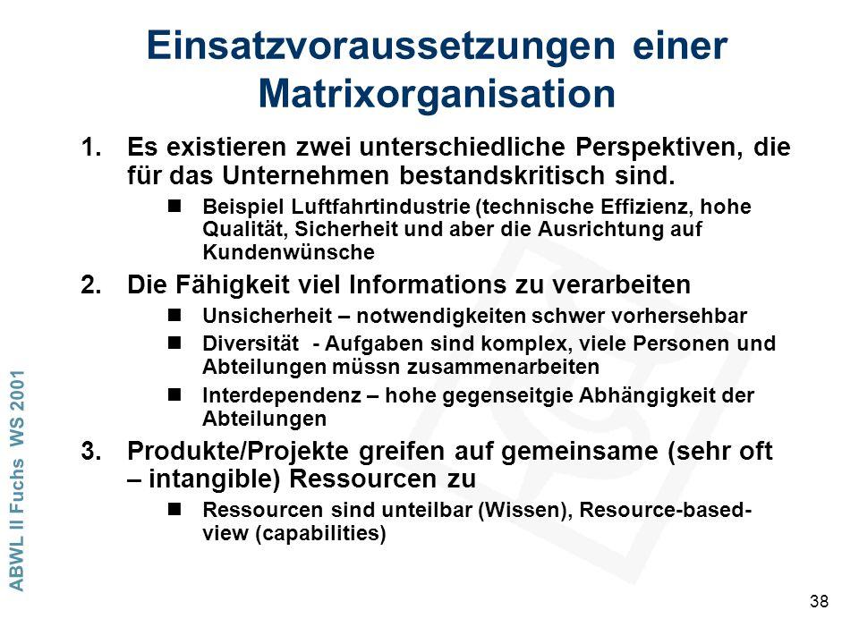 ABWL II Fuchs WS 2001 38 Einsatzvoraussetzungen einer Matrixorganisation 1.Es existieren zwei unterschiedliche Perspektiven, die für das Unternehmen bestandskritisch sind.