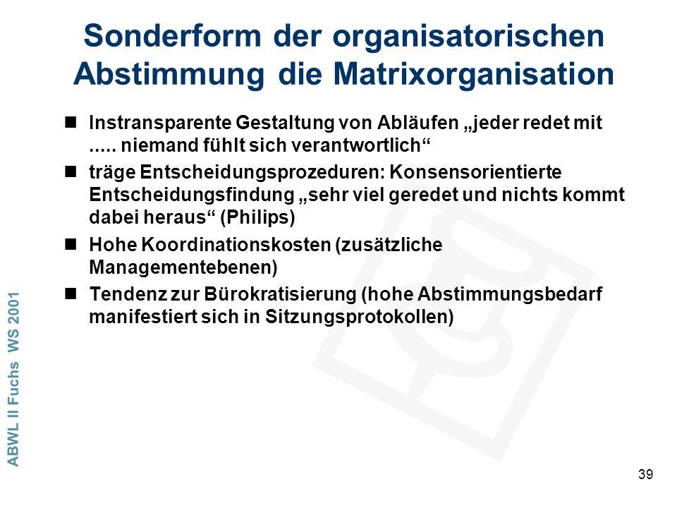 ABWL II Fuchs WS 2001 39 Sonderform der organisatorischen Abstimmung die Matrixorganisation nInstransparente Gestaltung von Abläufen jeder redet mit.....