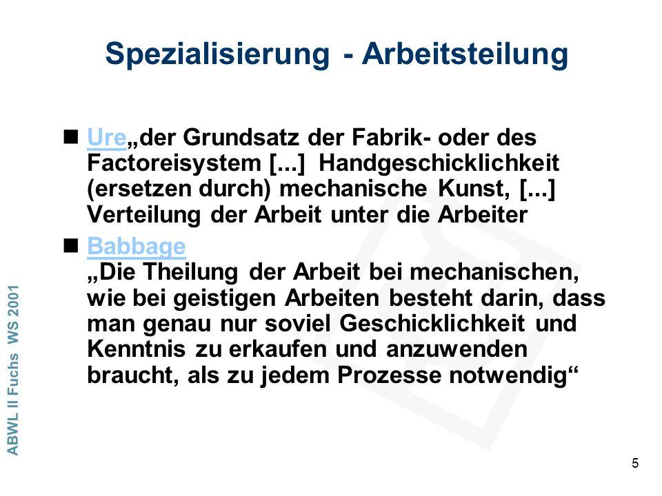 ABWL II Fuchs WS 2001 5 Spezialisierung - Arbeitsteilung nUreder Grundsatz der Fabrik- oder des Factoreisystem [...] Handgeschicklichkeit (ersetzen durch) mechanische Kunst, [...] Verteilung der Arbeit unter die ArbeiterUre nBabbage Die Theilung der Arbeit bei mechanischen, wie bei geistigen Arbeiten besteht darin, dass man genau nur soviel Geschicklichkeit und Kenntnis zu erkaufen und anzuwenden braucht, als zu jedem Prozesse notwendigBabbage