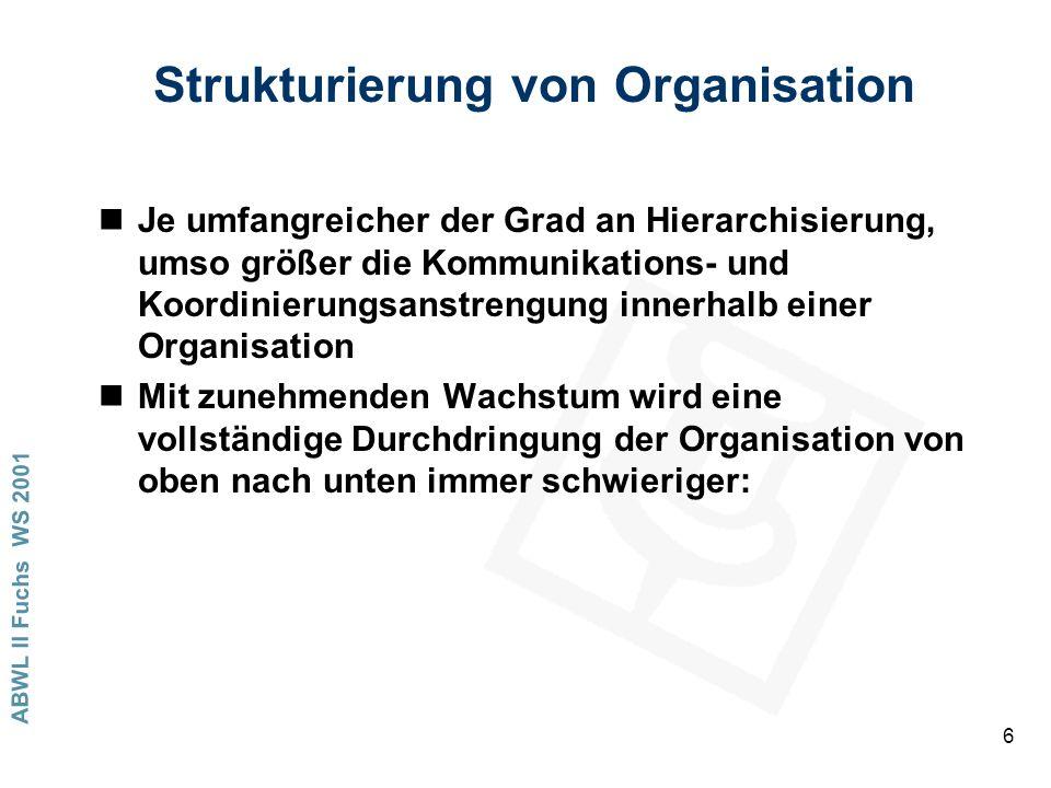 ABWL II Fuchs WS 2001 6 Strukturierung von Organisation nJe umfangreicher der Grad an Hierarchisierung, umso größer die Kommunikations- und Koordinierungsanstrengung innerhalb einer Organisation nMit zunehmenden Wachstum wird eine vollständige Durchdringung der Organisation von oben nach unten immer schwieriger: