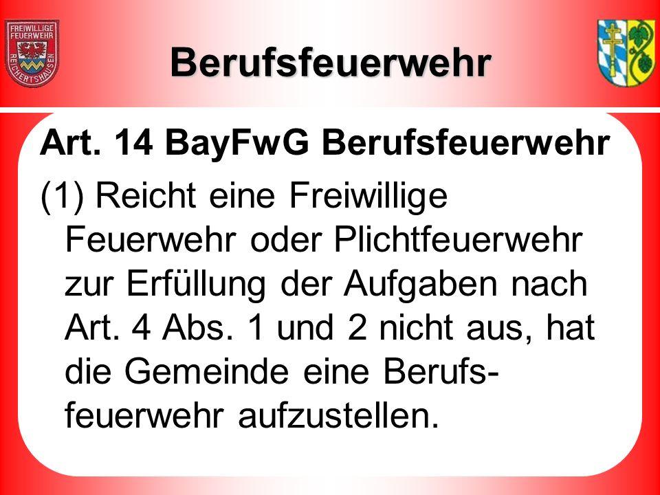 Berufsfeuerwehr Art. 14 BayFwG Berufsfeuerwehr (1) Reicht eine Freiwillige Feuerwehr oder Plichtfeuerwehr zur Erfüllung der Aufgaben nach Art. 4 Abs.
