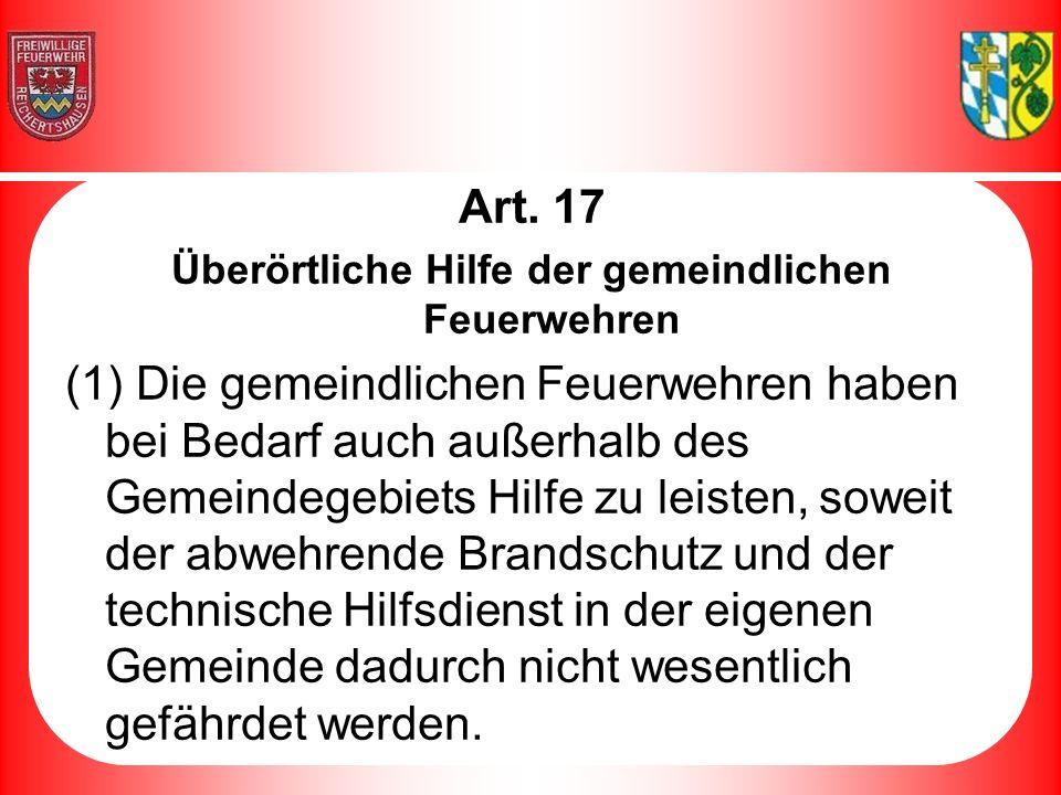 Art. 17 Überörtliche Hilfe der gemeindlichen Feuerwehren (1) Die gemeindlichen Feuerwehren haben bei Bedarf auch außerhalb des Gemeindegebiets Hilfe z
