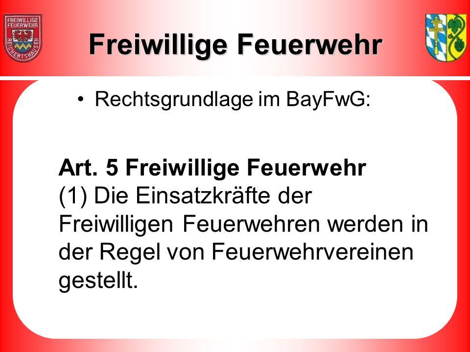 Freiwillige Feuerwehr Rechtsgrundlage im BayFwG: Art. 5 Freiwillige Feuerwehr (1) Die Einsatzkräfte der Freiwilligen Feuerwehren werden in der Regel v