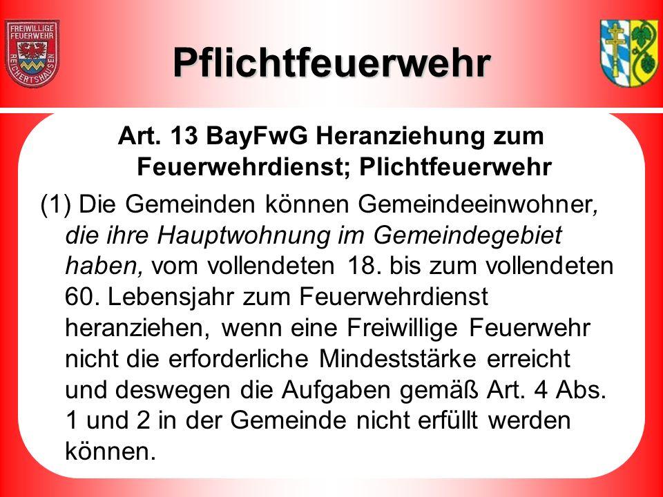Pflichtfeuerwehr Art. 13 BayFwG Heranziehung zum Feuerwehrdienst; Plichtfeuerwehr (1) Die Gemeinden können Gemeindeeinwohner, die ihre Hauptwohnung im