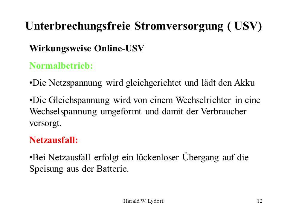 Harald W. Lydorf12 Unterbrechungsfreie Stromversorgung ( USV) Wirkungsweise Online-USV Normalbetrieb: Die Netzspannung wird gleichgerichtet und lädt d