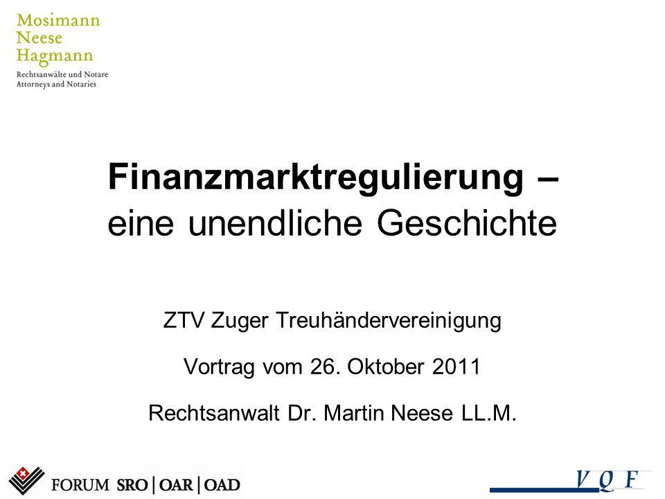 Finanzmarktregulierung – eine unendliche Geschichte ZTV Zuger Treuhändervereinigung Vortrag vom 26. Oktober 2011 Rechtsanwalt Dr. Martin Neese LL.M.