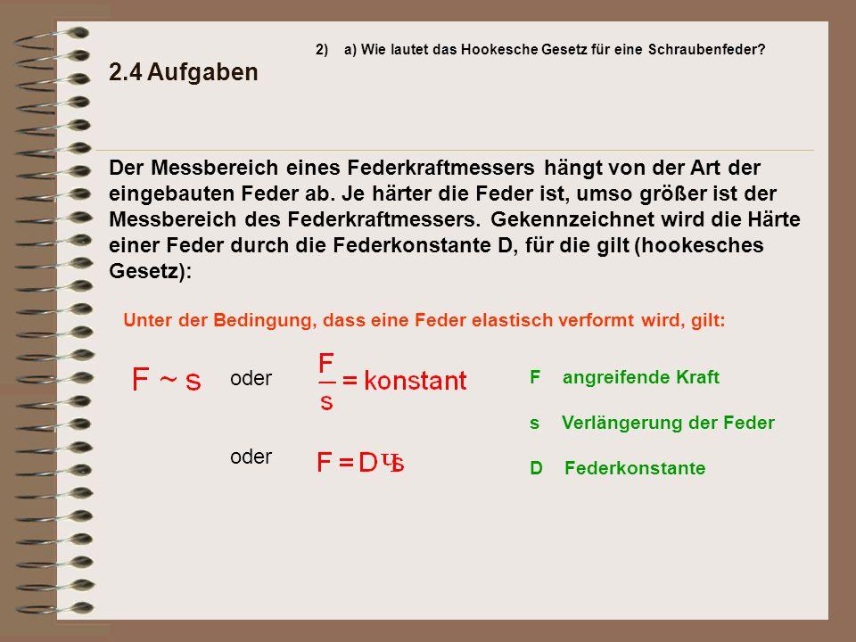 2.4 Aufgaben 2)a) Wie lautet das Hookesche Gesetz für eine Schraubenfeder? Unter der Bedingung, dass eine Feder elastisch verformt wird, gilt: oder F