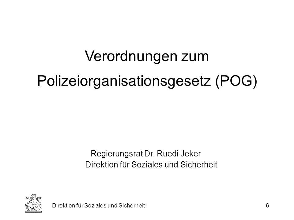 Direktion für Soziales und Sicherheit6 Verordnungen zum Polizeiorganisationsgesetz (POG) Regierungsrat Dr.