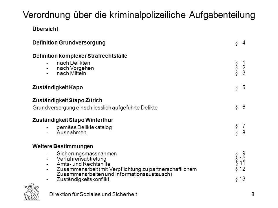 Direktion für Soziales und Sicherheit8 Verordnung über die kriminalpolizeiliche Aufgabenteilung Übersicht Definition Grundversorgung§ 4 Definition komplexer Strafrechtsfälle -nach Delikten -nach Vorgehen -nach Mitteln § 1 § 2 § 3 Zuständigkeit Kapo§ 5 Zuständigkeit Stapo Zürich Grundversorgung einschliesslich aufgeführte Delikte § 6 Zuständigkeit Stapo Winterthur -gemäss Deliktekatalog -Ausnahmen § 7 § 8 Weitere Bestimmungen -Sicherungsmassnahmen -Verfahrensabtretung -Amts- und Rechtshilfe -Zusammenarbeit (mit Verpflichtung zu partnerschaftlichem Zusammenarbeiten und Informationsaustausch) -Zuständigkeitskonflikt § 9 § 10 § 11 § 12 § 13