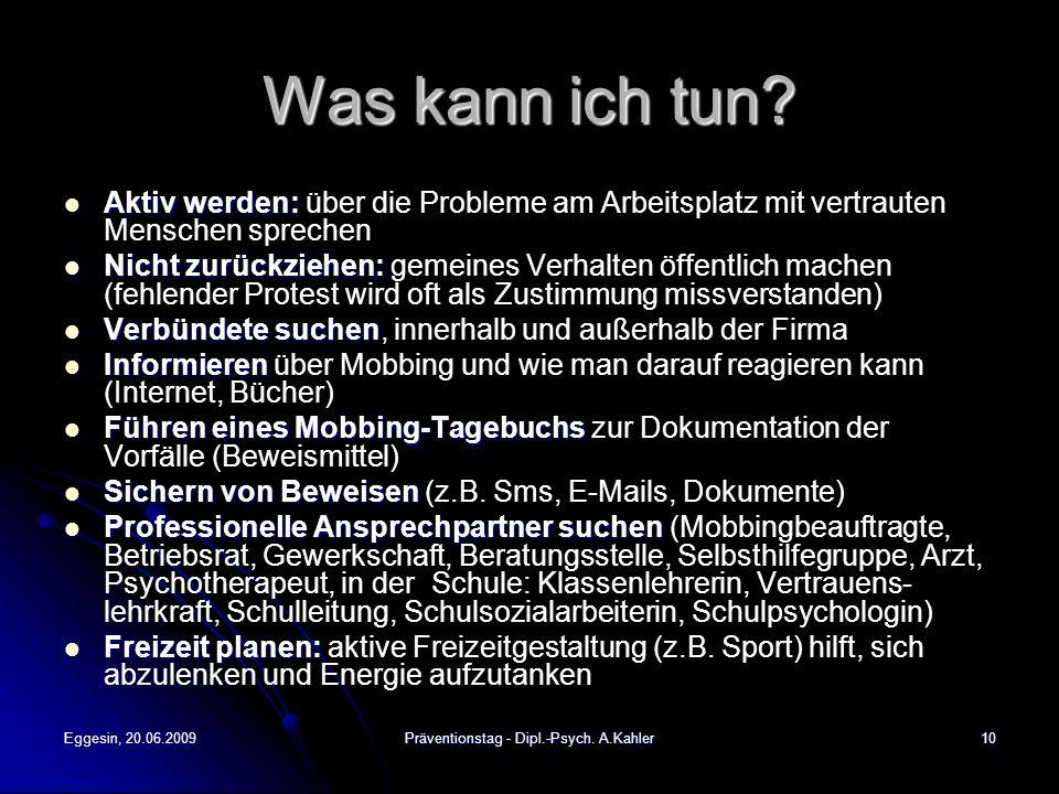 Eggesin, 20.06.2009Präventionstag - Dipl.-Psych. A.Kahler10 Was kann ich tun? Aktiv werden: Aktiv werden: über die Probleme am Arbeitsplatz mit vertra