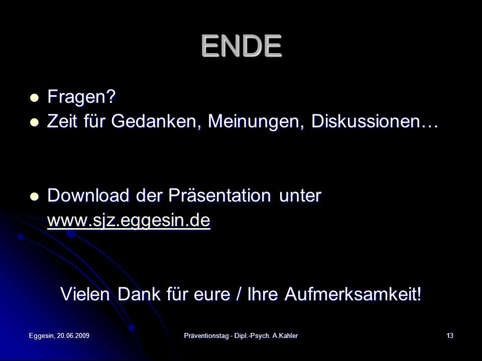 Eggesin, 20.06.2009Präventionstag - Dipl.-Psych. A.Kahler13 ENDE Fragen? Fragen? Zeit für Gedanken, Meinungen, Diskussionen… Zeit für Gedanken, Meinun