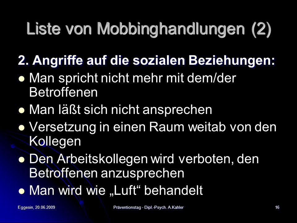 Eggesin, 20.06.2009Präventionstag - Dipl.-Psych. A.Kahler16 Liste von Mobbinghandlungen (2) 2. Angriffe auf die sozialen Beziehungen: Man spricht nich