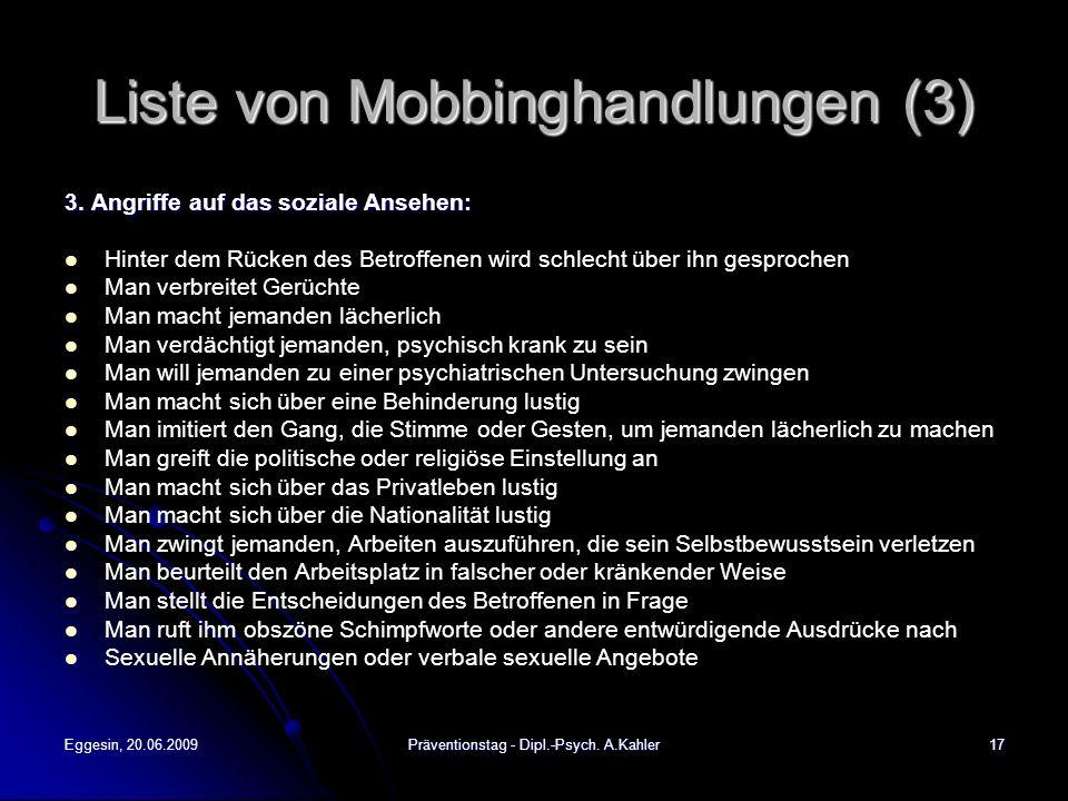Eggesin, 20.06.2009Präventionstag - Dipl.-Psych. A.Kahler17 Liste von Mobbinghandlungen (3) 3. Angriffe auf das soziale Ansehen: Hinter dem Rücken des
