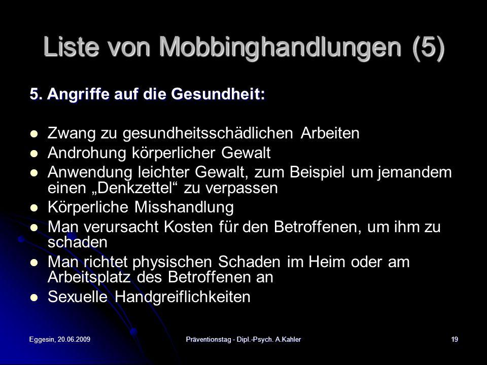 Eggesin, 20.06.2009Präventionstag - Dipl.-Psych. A.Kahler19 Liste von Mobbinghandlungen (5) 5. Angriffe auf die Gesundheit: Zwang zu gesundheitsschädl