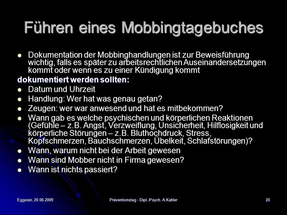 Eggesin, 20.06.2009Präventionstag - Dipl.-Psych. A.Kahler20 Führen eines Mobbingtagebuches Dokumentation der Mobbinghandlungen ist zur Beweisführung w