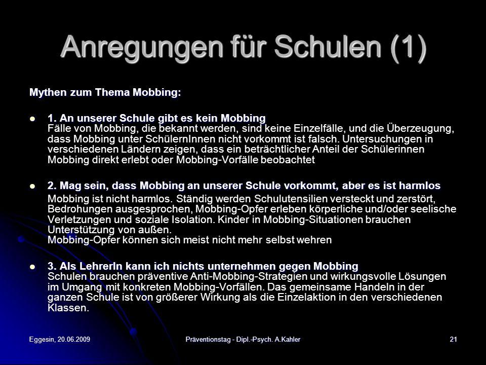 Eggesin, 20.06.2009Präventionstag - Dipl.-Psych. A.Kahler21 Anregungen für Schulen (1) Mythen zum Thema Mobbing: 1. An unserer Schule gibt es kein Mob