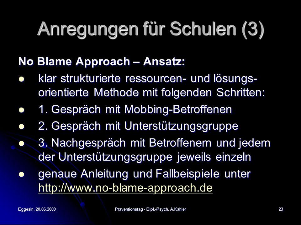 Eggesin, 20.06.2009Präventionstag - Dipl.-Psych. A.Kahler23 Anregungen für Schulen (3) No Blame Approach – Ansatz: klar strukturierte ressourcen- und