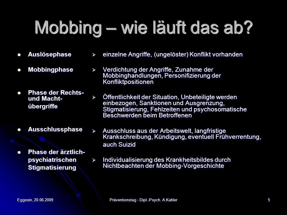 Eggesin, 20.06.2009Präventionstag - Dipl.-Psych. A.Kahler5 Mobbing – wie läuft das ab? Auslösephase Auslösephase Mobbingphase Mobbingphase Phase der R
