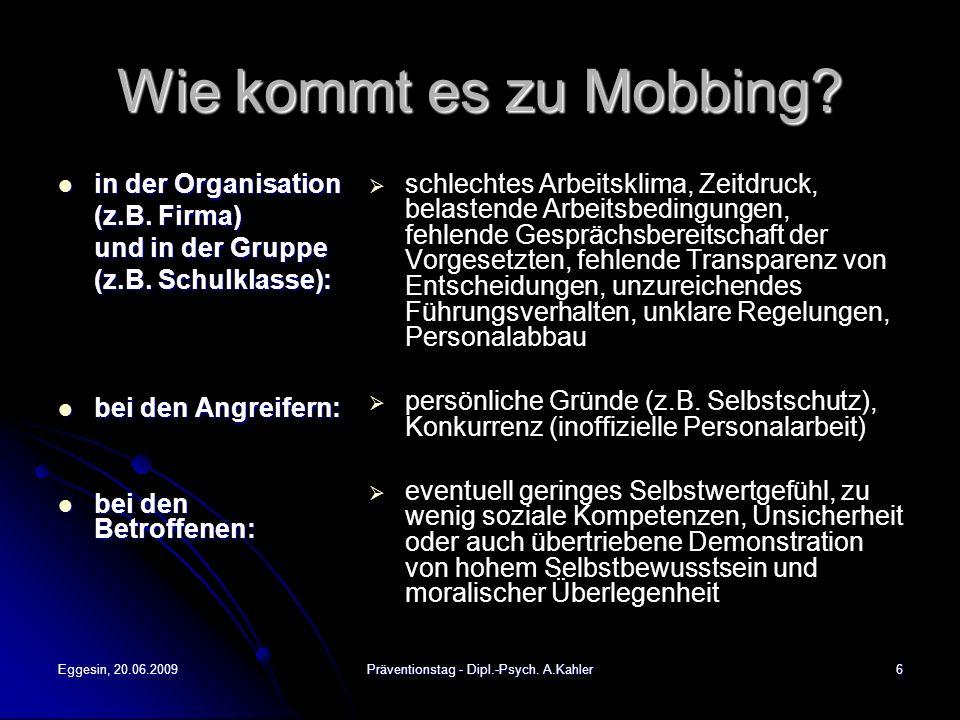Eggesin, 20.06.2009Präventionstag - Dipl.-Psych. A.Kahler6 Wie kommt es zu Mobbing? in der Organisation in der Organisation (z.B. Firma) und in der Gr