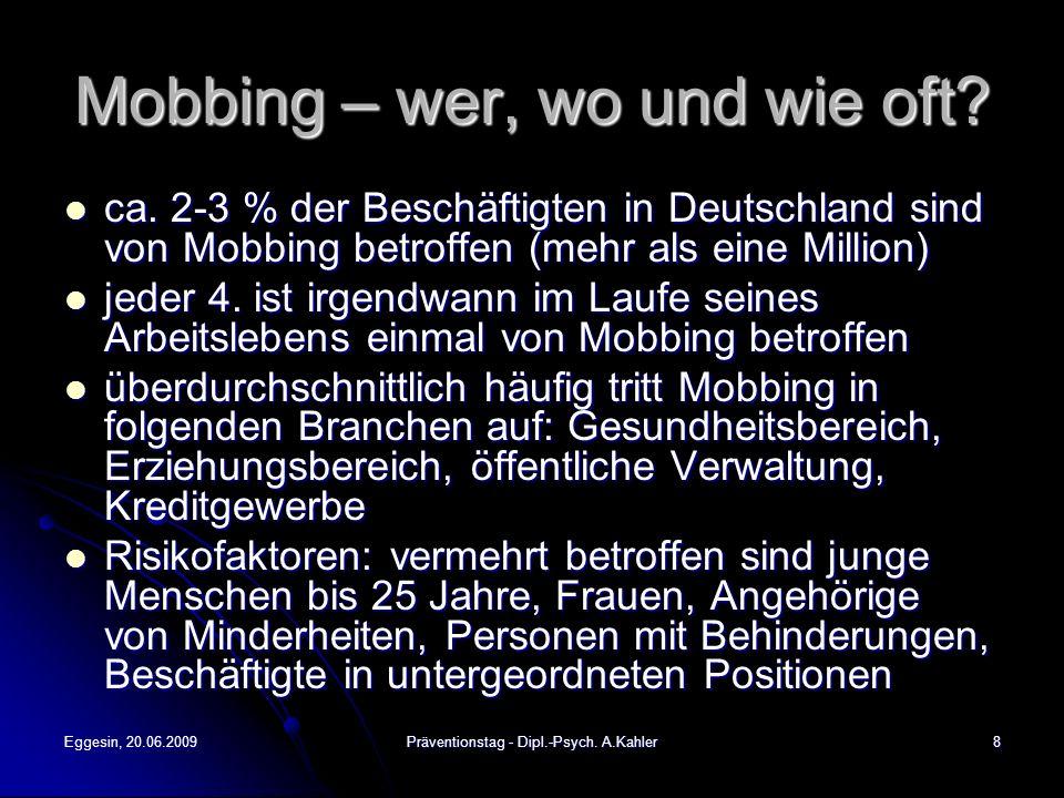 Eggesin, 20.06.2009Präventionstag - Dipl.-Psych. A.Kahler8 Mobbing – wer, wo und wie oft? ca. 2-3 % der Beschäftigten in Deutschland sind von Mobbing