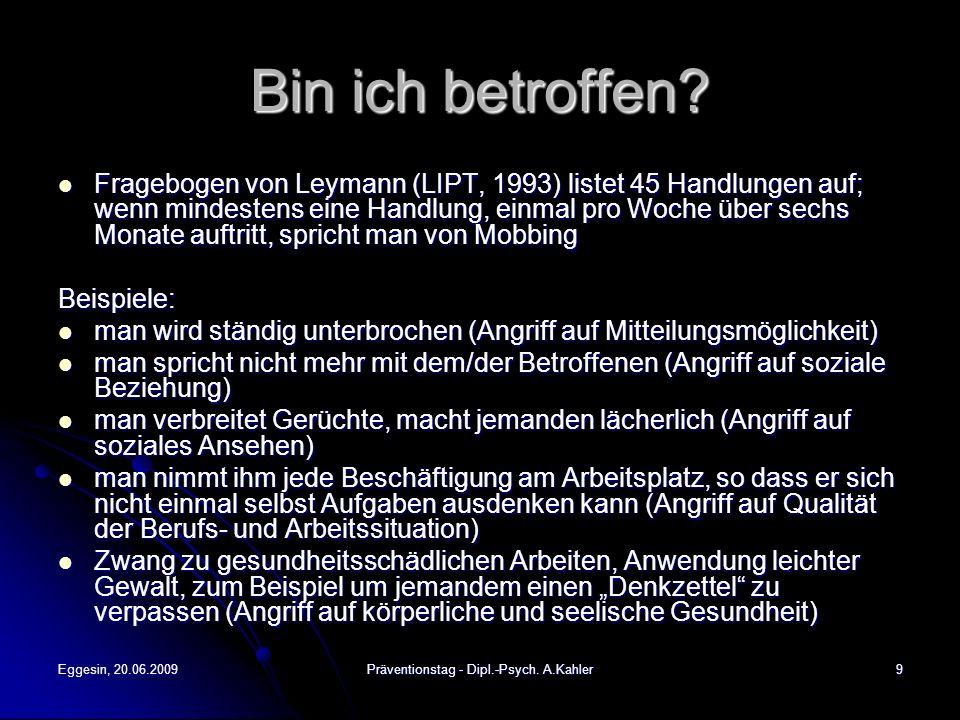 Eggesin, 20.06.2009Präventionstag - Dipl.-Psych. A.Kahler9 Bin ich betroffen? Fragebogen von Leymann (LIPT, 1993) listet 45 Handlungen auf; wenn minde