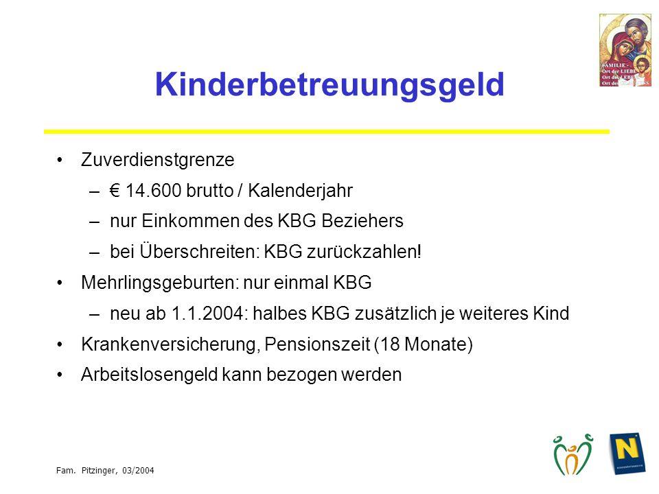 Fam. Pitzinger, 03/2004 Kinderbetreuungsgeld Zuverdienstgrenze – 14.600 brutto / Kalenderjahr –nur Einkommen des KBG Beziehers –bei Überschreiten: KBG