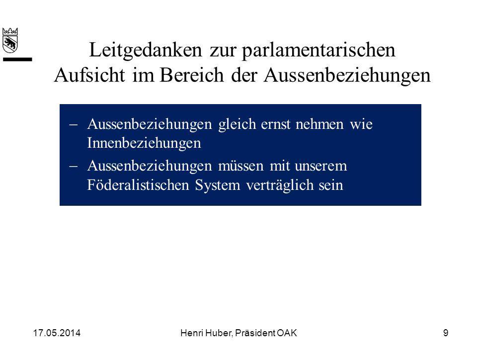 Leitgedanken zur parlamentarischen Aufsicht im Bereich der Aussenbeziehungen Aussenbeziehungen gleich ernst nehmen wie Innenbeziehungen Aussenbeziehungen müssen mit unserem Föderalistischen System verträglich sein 17.05.20149Henri Huber, Präsident OAK