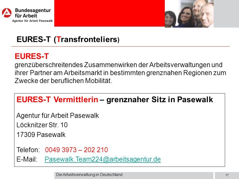 Agentur für Arbeit Pasewalk Die Arbeitsverwaltung in Deutschland 17 EURES-T (Transfronteliers ) EURES-T grenzüberschreitendes Zusammenwirken der Arbei