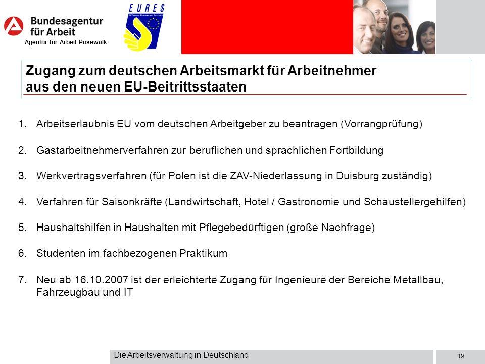 Agentur für Arbeit Pasewalk Die Arbeitsverwaltung in Deutschland 19 Zugang zum deutschen Arbeitsmarkt für Arbeitnehmer aus den neuen EU-Beitrittsstaat