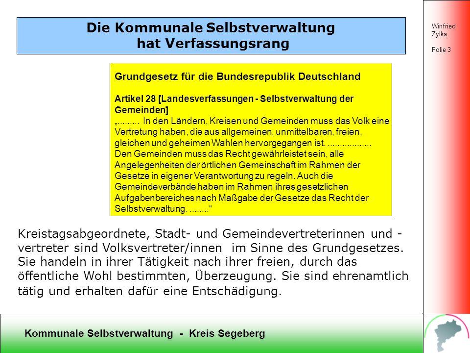Kommunale Selbstverwaltung - Kreis Segeberg Winfried Zylka Folie 3 Die Kommunale Selbstverwaltung hat Verfassungsrang Kreistagsabgeordnete, Stadt- und Gemeindevertreterinnen und - vertreter sind Volksvertreter/innen im Sinne des Grundgesetzes.
