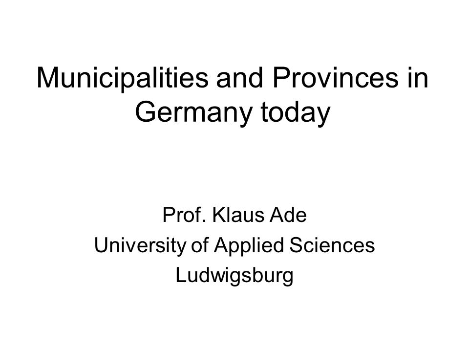 Municipalities and Provinces in Germany today Prof. Klaus Ade University of Applied Sciences Ludwigsburg