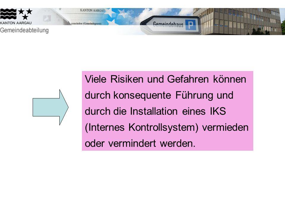 Viele Risiken und Gefahren können durch konsequente Führung und durch die Installation eines IKS (Internes Kontrollsystem) vermieden oder vermindert werden.