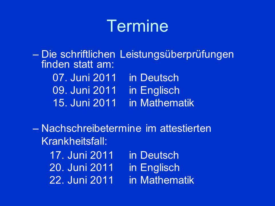 Termine –Die schriftlichen Leistungsüberprüfungen finden statt am: 07. Juni 2011 in Deutsch 09. Juni 2011 in Englisch 15. Juni 2011in Mathematik –Nach