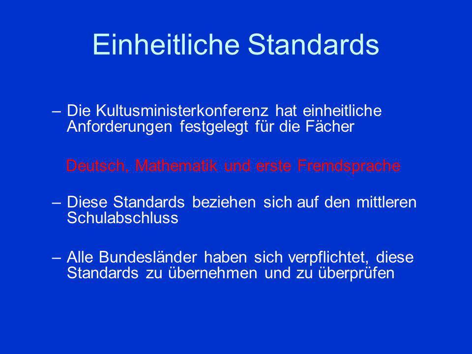 Einheitliche Standards –Die Kultusministerkonferenz hat einheitliche Anforderungen festgelegt für die Fächer Deutsch, Mathematik und erste Fremdsprache –Diese Standards beziehen sich auf den mittleren Schulabschluss –Alle Bundesländer haben sich verpflichtet, diese Standards zu übernehmen und zu überprüfen