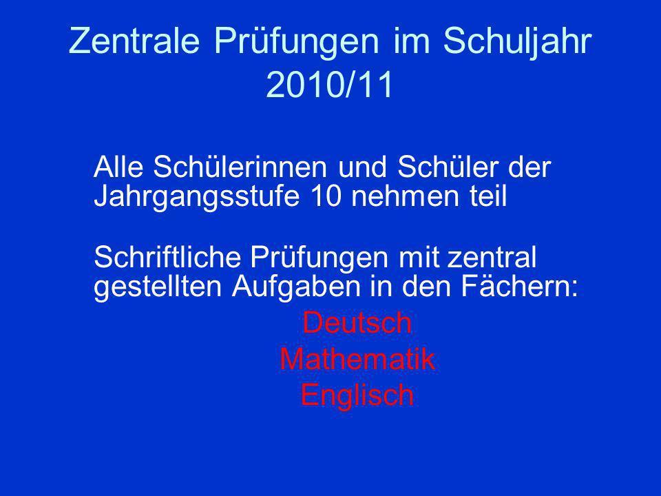 Zentrale Prüfungen im Schuljahr 2010/11 Alle Schülerinnen und Schüler der Jahrgangsstufe 10 nehmen teil Schriftliche Prüfungen mit zentral gestellten Aufgaben in den Fächern: Deutsch Mathematik Englisch