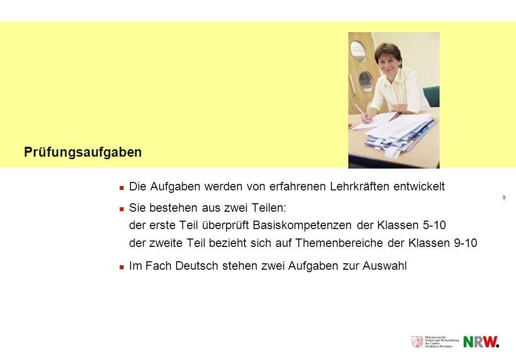 9 Prüfungsaufgaben Die Aufgaben werden von erfahrenen Lehrkräften entwickelt Sie bestehen aus zwei Teilen: der erste Teil überprüft Basiskompetenzen der Klassen 5-10 der zweite Teil bezieht sich auf Themenbereiche der Klassen 9-10 Im Fach Deutsch stehen zwei Aufgaben zur Auswahl