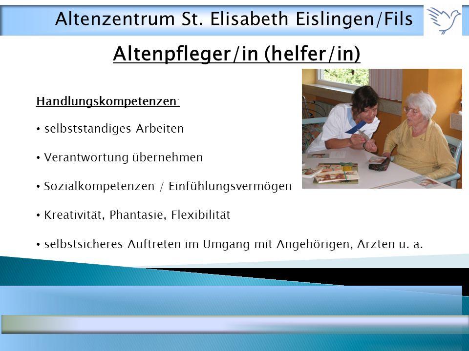 Altenpfleger/in (helfer/in) Handlungskompetenzen: selbstständiges Arbeiten Verantwortung übernehmen Sozialkompetenzen / Einfühlungsvermögen Kreativität, Phantasie, Flexibilität selbstsicheres Auftreten im Umgang mit Angehörigen, Ärzten u.