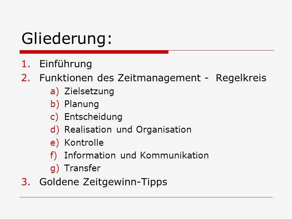 Gliederung: 1.Einführung 2.Funktionen des Zeitmanagement - Regelkreis a)Zielsetzung b)Planung c)Entscheidung d)Realisation und Organisation e)Kontrolle f)Information und Kommunikation g)Transfer 3.Goldene Zeitgewinn-Tipps