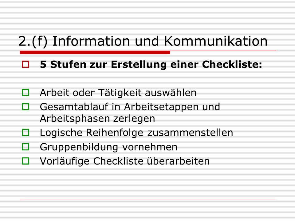 2.(f) Information und Kommunikation 5 Stufen zur Erstellung einer Checkliste: Arbeit oder Tätigkeit auswählen Gesamtablauf in Arbeitsetappen und Arbeitsphasen zerlegen Logische Reihenfolge zusammenstellen Gruppenbildung vornehmen Vorläufige Checkliste überarbeiten