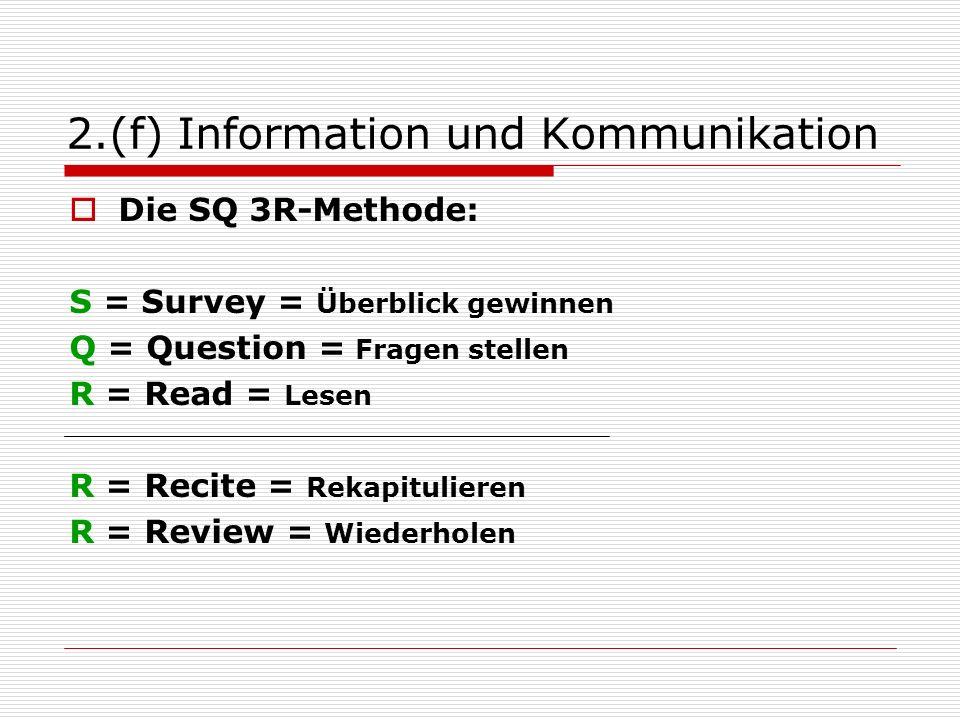 2.(f) Information und Kommunikation Die SQ 3R-Methode: S = Survey = Überblick gewinnen Q = Question = Fragen stellen R = Read = Lesen R = Recite = Rekapitulieren R = Review = Wiederholen
