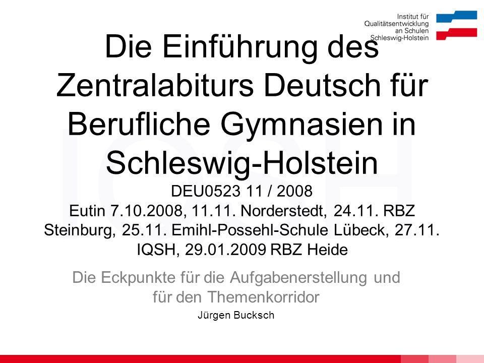 IQSH Die Einführung des Zentralabiturs Deutsch für Berufliche Gymnasien in Schleswig-Holstein DEU0523 11 / 2008 Eutin 7.10.2008, 11.11. Norderstedt, 2