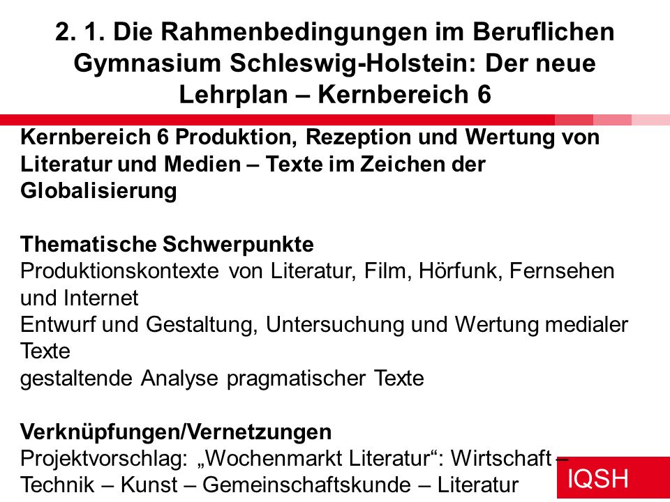 IQSH 2. 1. Die Rahmenbedingungen im Beruflichen Gymnasium Schleswig-Holstein: Der neue Lehrplan – Kernbereich 6 Kernbereich 6 Produktion, Rezeption un