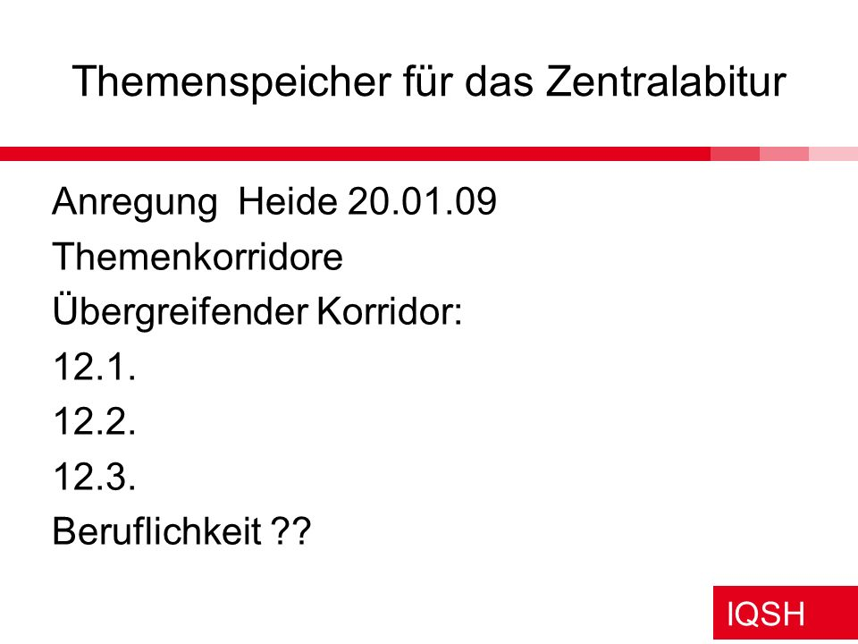 IQSH Themenspeicher für das Zentralabitur Anregung Heide 20.01.09 Themenkorridore Übergreifender Korridor: 12.1. 12.2. 12.3. Beruflichkeit ??