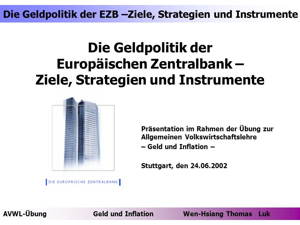AVWL-ÜbungGeld und Inflation Wen-Hsiang Thomas Luk Die Geldpolitik der EZB –Ziele, Strategien und Instrumente Thomas Luk Agenda Folgende Themen werden im Rahmen dieses Vortrags behandelt Themenumriss Das ESZB und die EZB - Entstehung des ESZB - Gründe für eine WWU - Organisation und Aufgaben Ziele der EZB - Ziel der Preisniveaustabilität - Transmissionstheorien Strategien der EZB - Definition einer geldpolitischen Strategie - Geldpolitische Strategie der EZB Instrumente der EZB - Einige Instrumente - Tenderverfahren Vertiefende Literaturhinweise Thesen zur Thematik Offene Punkte und Fragen