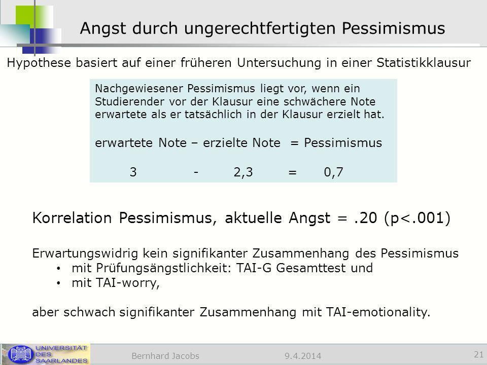 9.4.2014 Angst durch ungerechtfertigten Pessimismus Bernhard Jacobs 21 Nachgewiesener Pessimismus liegt vor, wenn ein Studierender vor der Klausur eine schwächere Note erwartete als er tatsächlich in der Klausur erzielt hat.