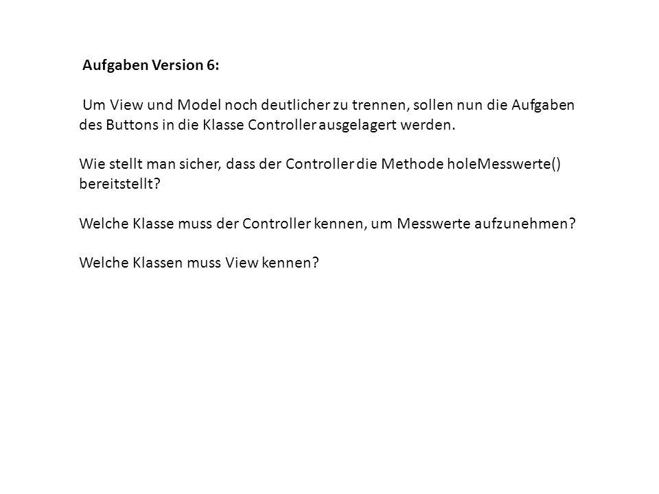 Aufgaben Version 6: Um View und Model noch deutlicher zu trennen, sollen nun die Aufgaben des Buttons in die Klasse Controller ausgelagert werden. Wie