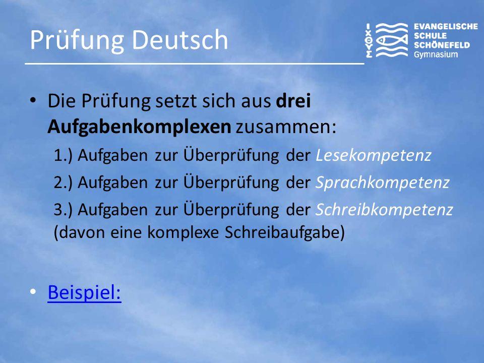 Prüfung Deutsch Die Prüfung setzt sich aus drei Aufgabenkomplexen zusammen: 1.) Aufgaben zur Überprüfung der Lesekompetenz 2.) Aufgaben zur Überprüfung der Sprachkompetenz 3.) Aufgaben zur Überprüfung der Schreibkompetenz (davon eine komplexe Schreibaufgabe) Beispiel: