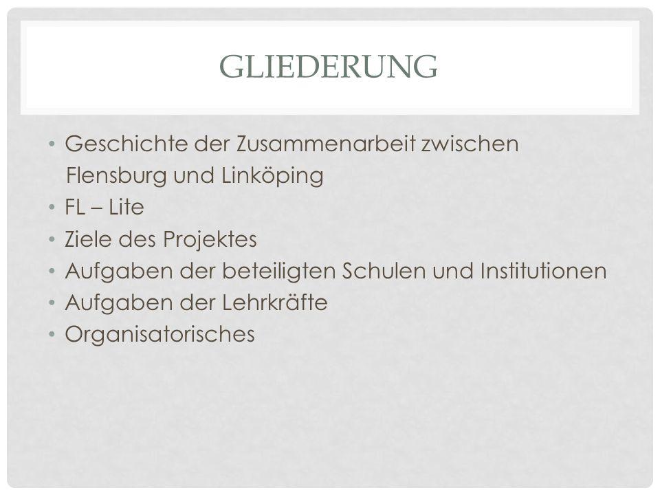 GLIEDERUNG Geschichte der Zusammenarbeit zwischen Flensburg und Linköping FL – Lite Ziele des Projektes Aufgaben der beteiligten Schulen und Instituti