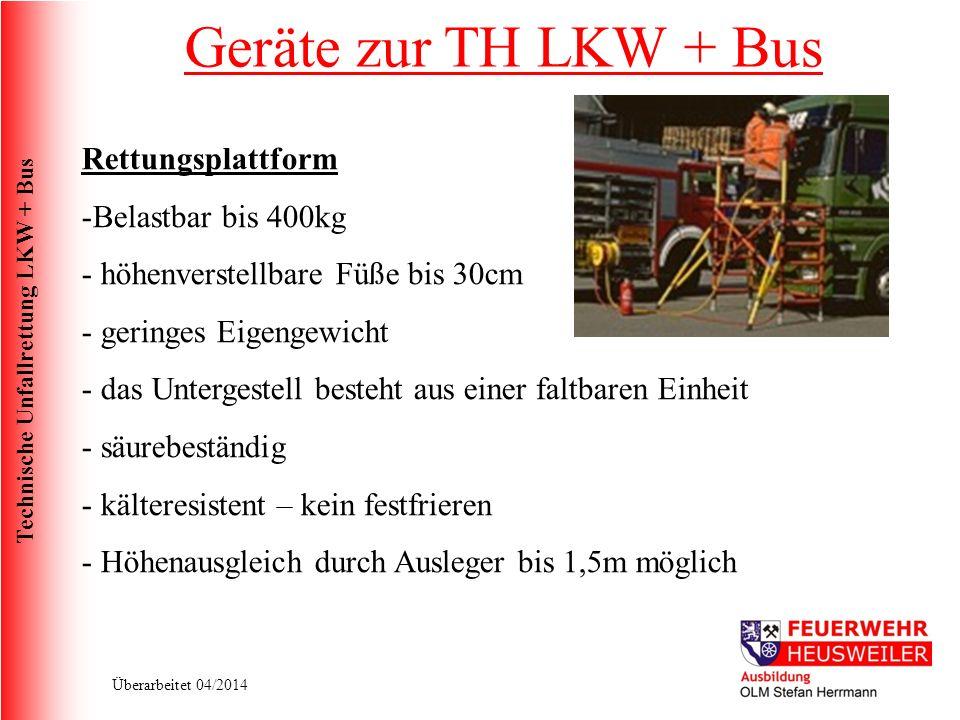 Technische Unfallrettung LKW + Bus Überarbeitet 04/2014 Rettungsplattform -Belastbar bis 400kg - höhenverstellbare Füße bis 30cm - geringes Eigengewicht - das Untergestell besteht aus einer faltbaren Einheit - säurebeständig - kälteresistent – kein festfrieren - Höhenausgleich durch Ausleger bis 1,5m möglich Geräte zur TH LKW + Bus