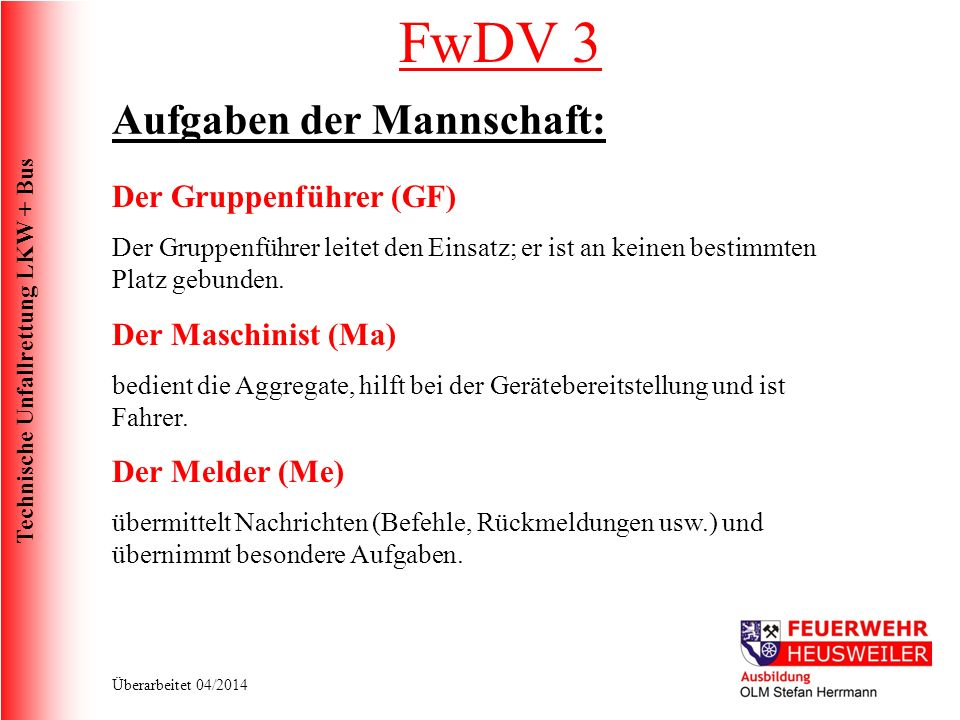 Technische Unfallrettung LKW + Bus Überarbeitet 04/2014 FwDV 3 Aufgaben der Mannschaft: Der Gruppenführer (GF) Der Gruppenführer leitet den Einsatz; er ist an keinen bestimmten Platz gebunden.